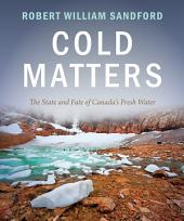 Cold Matters: The State and Fate of Canada's Fresh Water
