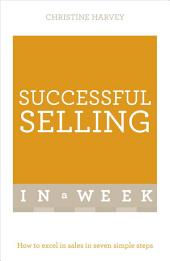 Successful Selling In A Week: How To Excel In Sales In Seven Simple Steps