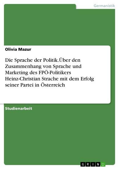 Die Sprache der Politik   ber den Zusammenhang von Sprache und Marketing des FP   Politikers Heinz Christian Strache mit dem Erfolg seiner Partei in   sterreich PDF