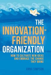 The Innovation-Friendly Organization: How to cultivate new ideas and embrace the change they bring