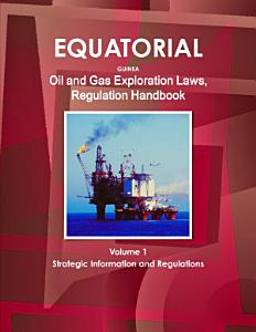 Equatorial Guinea Oil and Gas Exploration Laws  Regulation Handbook Volume 1 Strategic Information and Regulations PDF