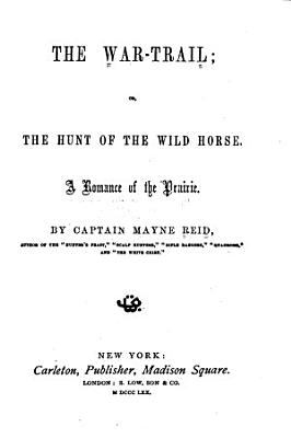 The War trail  Or  The Hunt of the Wild Horse  a Romance of the Prairie