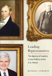 Leading Representatives: The Agency of Leaders in the Politics of the U.S. House