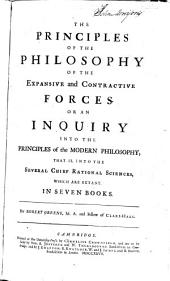 The principles of the philosophy of the expansive and contractive forces; or, An inquiry into the principles of modern philosophy: that is, into the several chief rational sciences, which are extant. In seven books