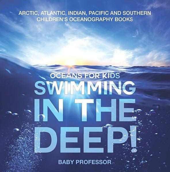 Download Swimming In The Deep    Oceans for Kids   Arctic  Atlantic  Indian  Pacific And Southern   Children s Oceanography Books Book