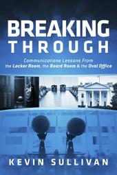 Breaking Through: Communications Lessons From the Locker Room, the Board Room & the Oval Office