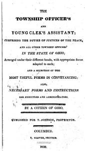 The Township Officer's and Young Clerk's Assistant: Comprising the Duties of Justices of the Peace, and All Other Township Officers in the State of Ohio : Arranged Under Their Different Heads, with Appropriate Forms Adapted to Each, and a Selection of the Most Useful Forms in Conveyancing : Also, Necessary Forms and Instructions for Executors and Administrators