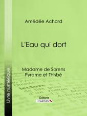 L'Eau qui dort: Madame de Sorens ; Pyrame et Thisbé
