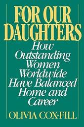 For Our Daughters: How Outstanding Women Worldwide Have Balanced Home and Career