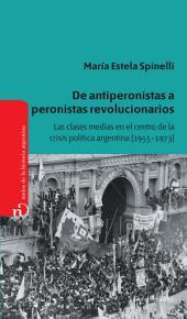 De antiperonistas a peronistas revolucionarios: Las clases medias en el centro de la crisis política argentina (1955-1973)