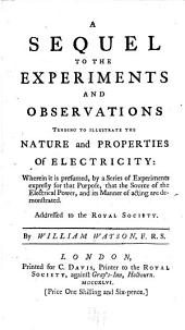A sequel to the Experiments and observations tending to illustrate the nature and properties of electricity: wherein it is presumed, by a series of experiments expresly for that purpose, that the source of the electrical power, and its manner of acting are demonstrated : addressed to the Royal Society