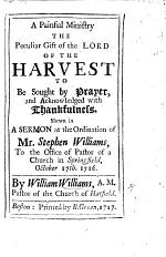 A Painful Ministry the peculiar gift of the Lord of the Harvest to be sought by prayer ... A sermon [on Matt. ix. 38] at the Ordination of Mr. S. Williams to the Office of Pastor of a Church in Springfield, October 17th. 1716