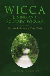 Wicca: Living as a Solitary Wiccan: Further Enhancing Your Faith