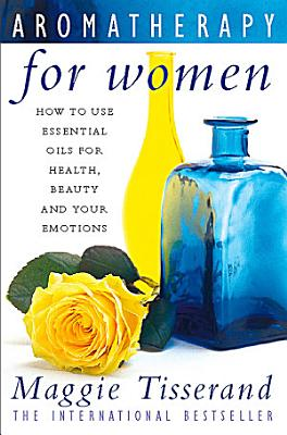Aromatherapy for Women  How to use essential oils for health  beauty and your emotions