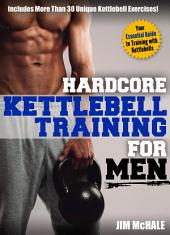 Hardcore Kettlebell Training for Men: Your essential guide to training with kettlebells