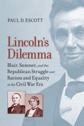 Lincoln's Dilemma: Blair, Sumner, and the Republican Struggle over Racism and Equality in the Civil War Era
