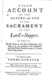 A Plain Account of the Nature and End of the Sacrament of the Lord's-Supper: In which All the Texts in the New Testament, Relating to It, are Produced and Explained: ... To which are Added, Forms of Prayer