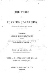 The Works of Flavius Josephus: The Learned and Authentic Jewish Historian and Celebrated Warrior ; to which are Added Seven Dissertations Concerning Jesus Christ, John the Baptist, James the Just, God's Command to Abraham, Etc