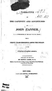 A Narrative of the Captivity and Adventures of John Tanner, (U.S. Interpreter at the Saut de Ste. Marie,): During Thirty Years Residence Among the Indians in the Interior of North America