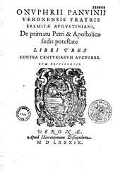 Onuphrii Panvinii... de Primatu Petri et apostolicae sedis potestate libri tres contra centuriarum auctores...