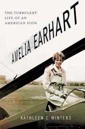 Amelia Earhart: The Turbulent Life of an American Icon