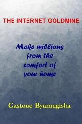 The Internet Goldmine: Make Millions from the Comfort of your Home