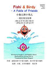 小鱼儿和小鸟儿 xiǎo yú ér hé xiǎo niǎo ér Fishi & Birdy English / Simplified Mandarin / Pinyin: - 朋友寓言故事 - péng you yù yán gù shì – A Fable of Friends