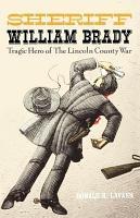 Sheriff William Brady  Tragic Hero of the Lincoln County War PDF