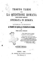 Troppo tardi ossia La questione romana sotto nuovo aspetto studiata in Europa da Aurelio Turcotti a fronte di quella studiata in Roma da Pier-Carlo Boggio