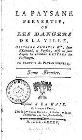 La paysane pervertie, ou les dangers de la ville; Histoire d'Ursule R++, soeur d'Edmond le Paysan, mise au jour d'apres les veritables lettres des Personages: Volume1