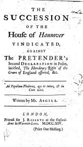 The Succession of the House of Hannover Vindicated: Against the Pretender's Second Declaration in Folio, Intitled, The Hereditary Right of the Crown of England Asserted, &c. ...