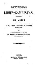 Conferencias libre-cambistas: Discursos pronunciados en el ateneo científico y literario de par varíos individuos de la Asociación para la reforma de los ccunceles de aduanas, en el curso de 1862 á 1863