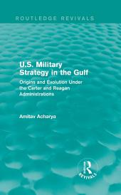U.S. Military Strategy in the Gulf (Routledge Revivals): Origins and Evolution Under the Carter and Reagan Administrations