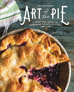 Art of the Pie  A Practical Guide to Homemade Crusts  Fillings  and Life Book