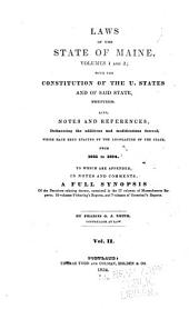 Laws of the State of Maine, Volumes 1 and 2: With the Constitution of the U. States and of Said State, Prefixed. Also, Notes and References, Delineating the Additions and Modifications Thereof, which Have Been Enacted by the Legislature of the State, from 1821 to 1834. To which are Appended, in Notes and Comments, a Full Synopsis of the Decisions Relating Thereto ...