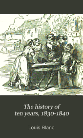 The History of Ten Years, 1830-1840: Or, France Under Louis Philippe, Volume 1