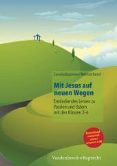 Mit Jesus auf neuen Wegen: Entdeckendes Lernen zu Passion und Ostern mit den Klassen 3-6