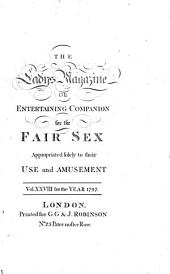 The Lady's Magazine Or Entertaining Companion for the Fair Sex: Appropriated Solely to Their Use and Amusement, Volume 28