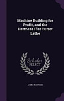 Machine Building for Profit  and the Hartness Flat Turret Lathe PDF