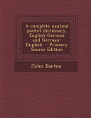 A Complete Nautical Pocket Dictionary. English-German and German-English - Primary Source Edition