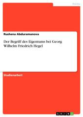 Der Begriff des Eigentums bei Georg Wilhelm Friedrich Hegel