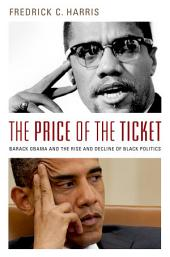 The Price of the Ticket: Barack Obama and the Rise and Decline of Black Politics