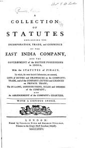 A Collection of Statutes Concerning the Incorporation, Trade, and Commerce of the East India Company, and the Government of the British Possessions in India, with the Statutes of Piracy: To Which, ..., are Annexed, Lists of Duties and Drawbacks on the Company's Trade, and of the Company's Duties and Charges on Private Trade; the By-laws, Constitutions, Rules and Orders of the Company; and an Abridgement of the Company's Charters. With a Copious Index