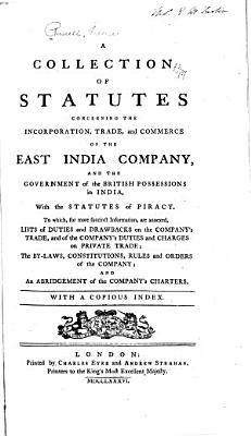 A Collection of Statutes Concerning the Incorporation  Trade  and Commerce of the East India Company  and the Government of the British Possessions in India  with the Statutes of Piracy