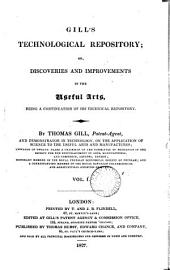 Gill's technological [afterw.] Gill's scientific, technological & microscopic repository; or, Discoveries and improvements in the useful arts, a continuation of his Technical repository, by T. Gill: Volume 1