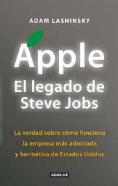 Apple. El legado de Steve Jobs: La verdad sobre cómo funciona la empresa más admirada y hermética de Estados Uni