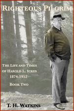 Righteous Pilgrim: The Life and Times of Harold L. Ickes, 1874-1952