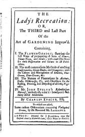 The Lady's Recreation, Or, The Third and Last Part of the Art of Gardening Improv'd ...: Containing, I. The Flower-garden; Shewing the Best Ways of Propagating All Sorts of Flowers, Flower-trees, and Shrubs : with Exact Directions for Their Preservation and Culture in All Particulars, II. The Most Commodius Methods of Erecting Conservatories, Green-houses, and Orangeries; with the Culture and Management of Exoticks, Fine-greens, Ever-greens, &c. III. The Nature of Plantations in Avenues, Walks, Wildernesses, &c. with Directions for the Raising, Pruning, and Disposing of All Lofty Vegetables, IV. Mr. John Evelyn's Kalendarium Hortense, Methodically Reduc'd: Interspers'd with Many Useful Additions