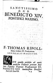 Bullarium ordinis ff. praedicatorum sub auspiciis... Benedicti XIII... opera reverendissimi patris f. Thomae Ripoll... editum, et ad autographam fidem recognitum, variis appendicibus, notis, dissertationibus, ac tractatu de consensu bullarum, illustratum a p. f. Antonino Bremond...
