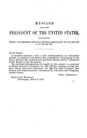 Messages of the President of the United States, Transmitting the Convention of February 29, 1892, Between the United States and Her Britannie Majesty, Submitting to Arbitration the Questions which Have Arisen Between Those Governments Concerning the Jurisdictional Rights of the United States in the Waters of Bering Sea, Etc: And Also Transmitting Recent Correspondence Upon that Subject with the British Government